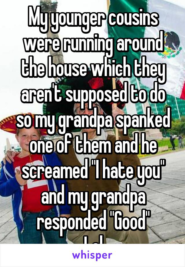 """My younger cousins were running around the house which they aren't supposed to do so my grandpa spanked one of them and he screamed """"I hate you"""" and my grandpa responded """"Good"""" Lol"""