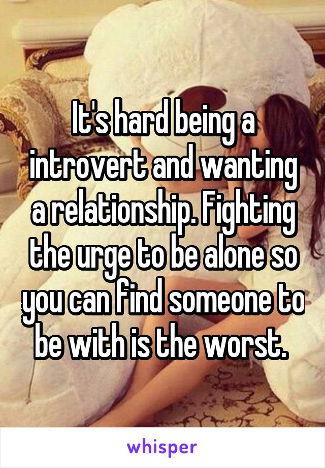 It's hard being a introvert and wanting a relationship. Fighting the urge to be alone so you can find someone to be with is the worst.