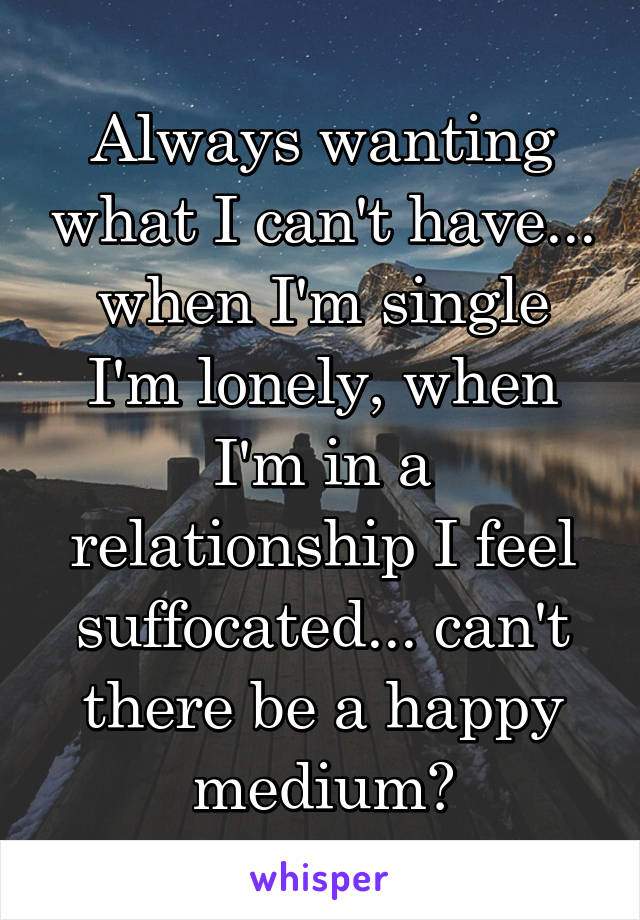 Always wanting what I can't have... when I'm single I'm lonely, when I'm in a relationship I feel suffocated... can't there be a happy medium?