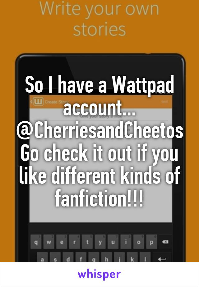 So I have a Wattpad account... @CherriesandCheetos Go check it out if you like different kinds of fanfiction!!!