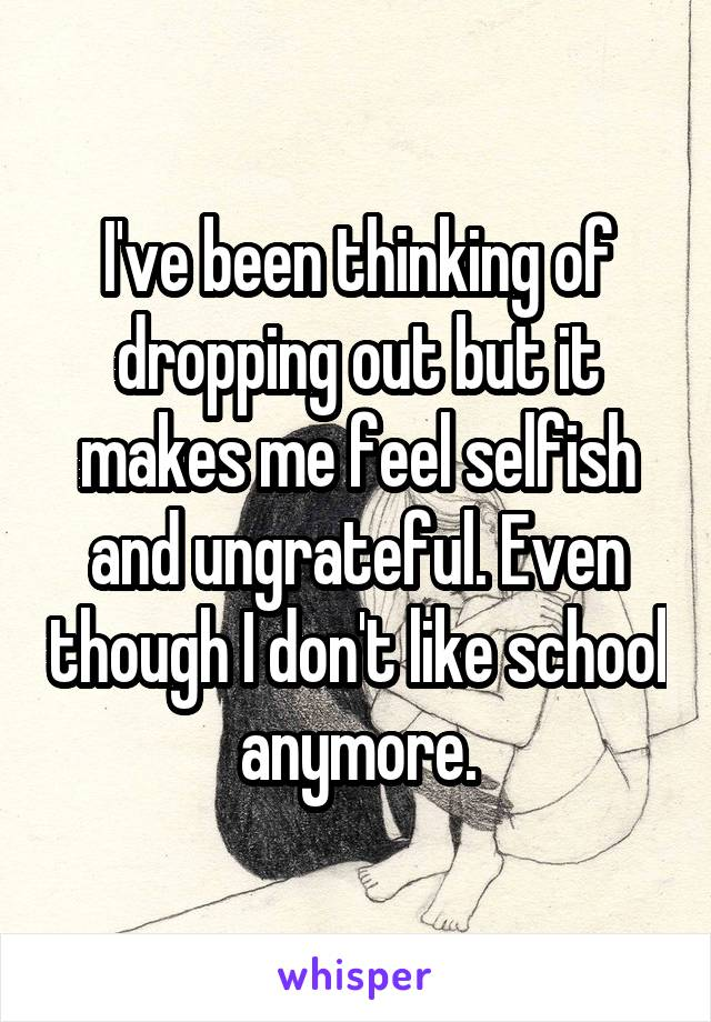 I've been thinking of dropping out but it makes me feel selfish and ungrateful. Even though I don't like school anymore.