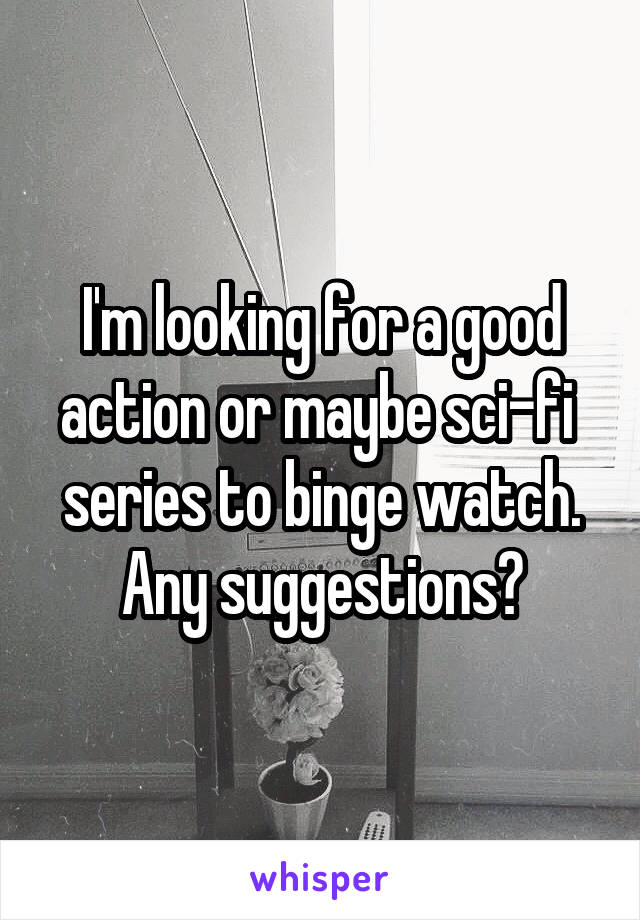 I'm looking for a good action or maybe sci-fi  series to binge watch. Any suggestions?