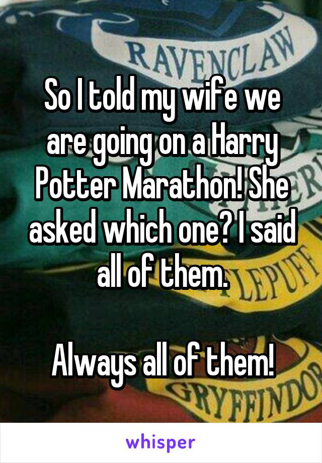 So I told my wife we are going on a Harry Potter Marathon! She asked which one? I said all of them.  Always all of them!