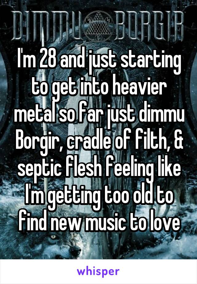 I'm 28 and just starting to get into heavier metal so far just dimmu Borgir, cradle of filth, & septic flesh feeling like I'm getting too old to find new music to love