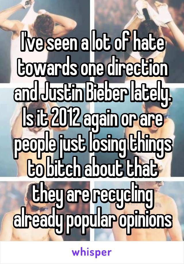 I've seen a lot of hate towards one direction and Justin Bieber lately. Is it 2012 again or are people just losing things to bitch about that they are recycling already popular opinions
