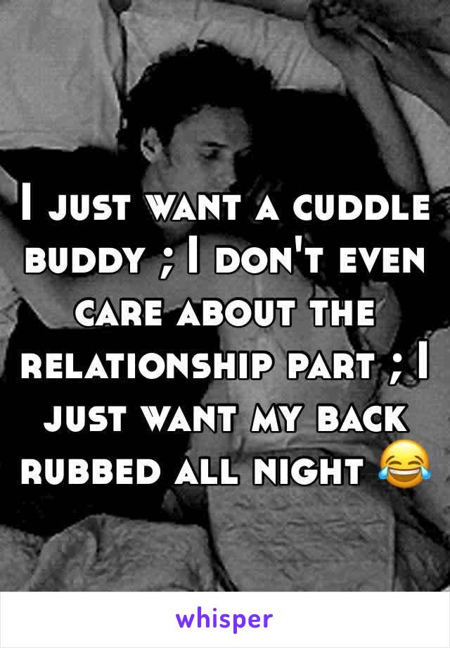 I just want a cuddle buddy ; I don't even care about the relationship part ; I just want my back rubbed all night 😂