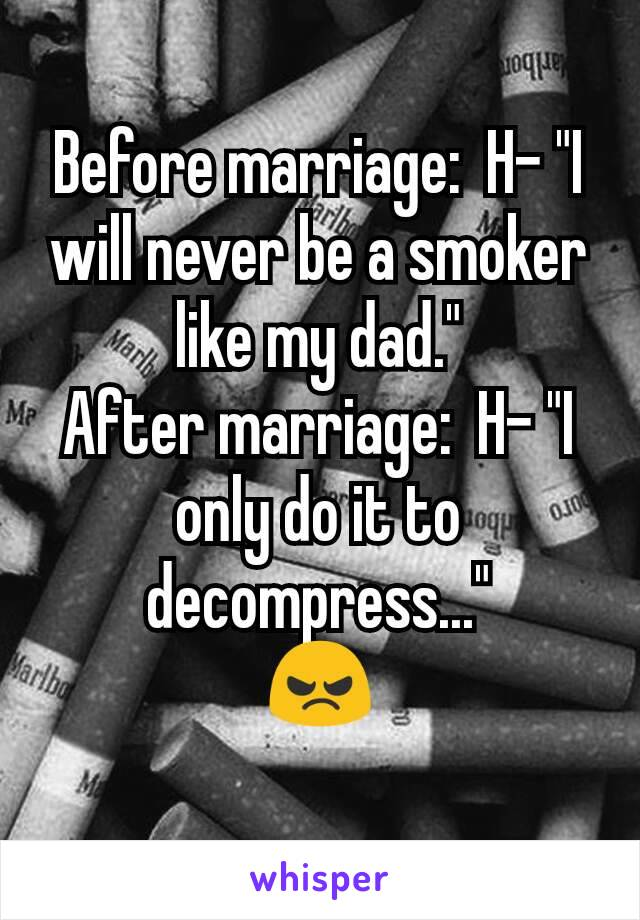 """Before marriage:  H- """"I will never be a smoker like my dad."""" After marriage:  H- """"I only do it to decompress..."""" 😠"""