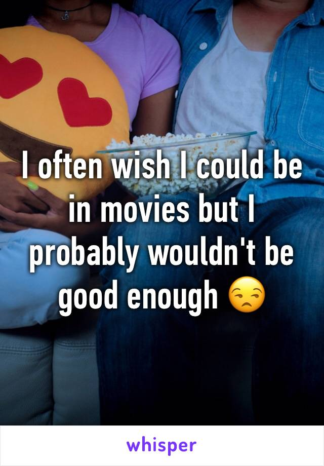 I often wish I could be in movies but I probably wouldn't be good enough 😒