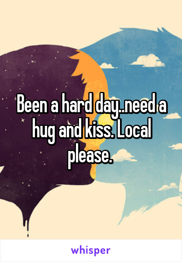 Been a hard day..need a hug and kiss. Local please.
