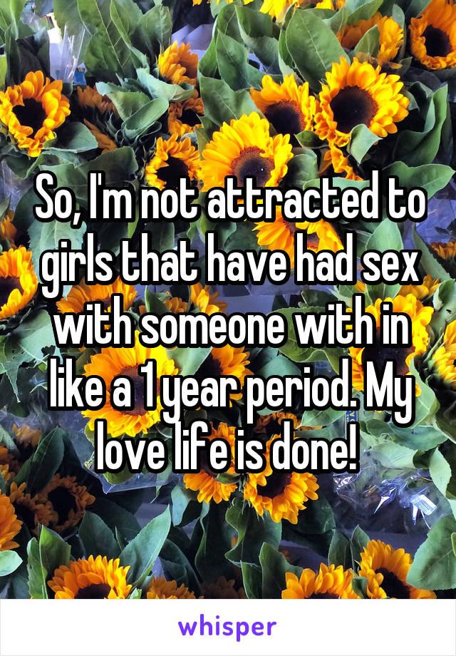 So, I'm not attracted to girls that have had sex with someone with in like a 1 year period. My love life is done!
