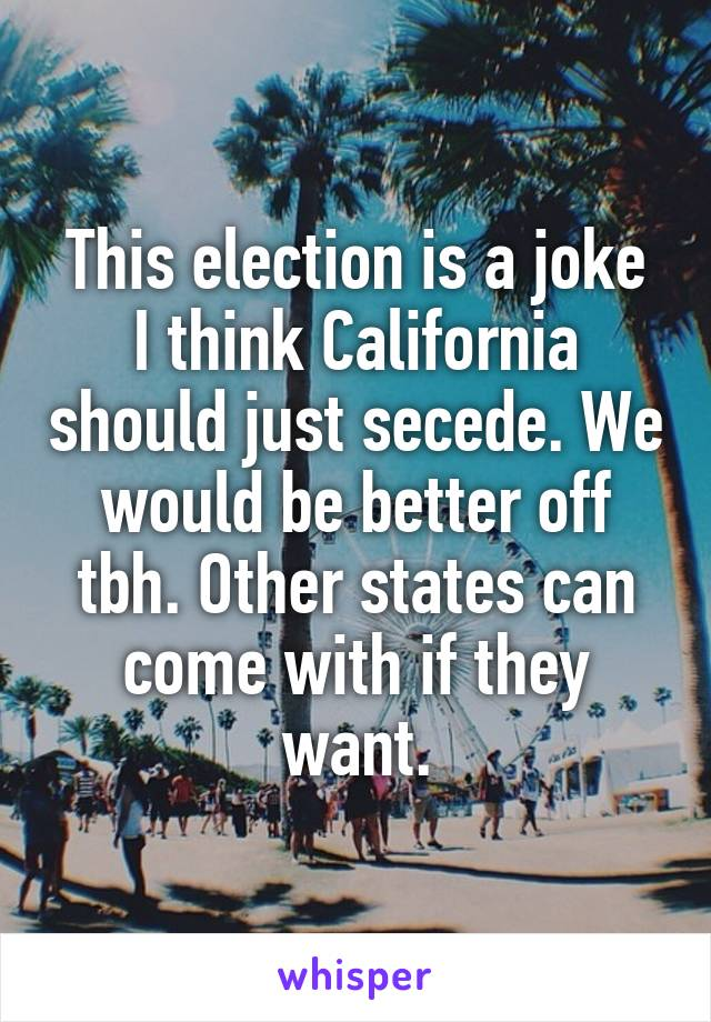 This election is a joke I think California should just secede. We would be better off tbh. Other states can come with if they want.