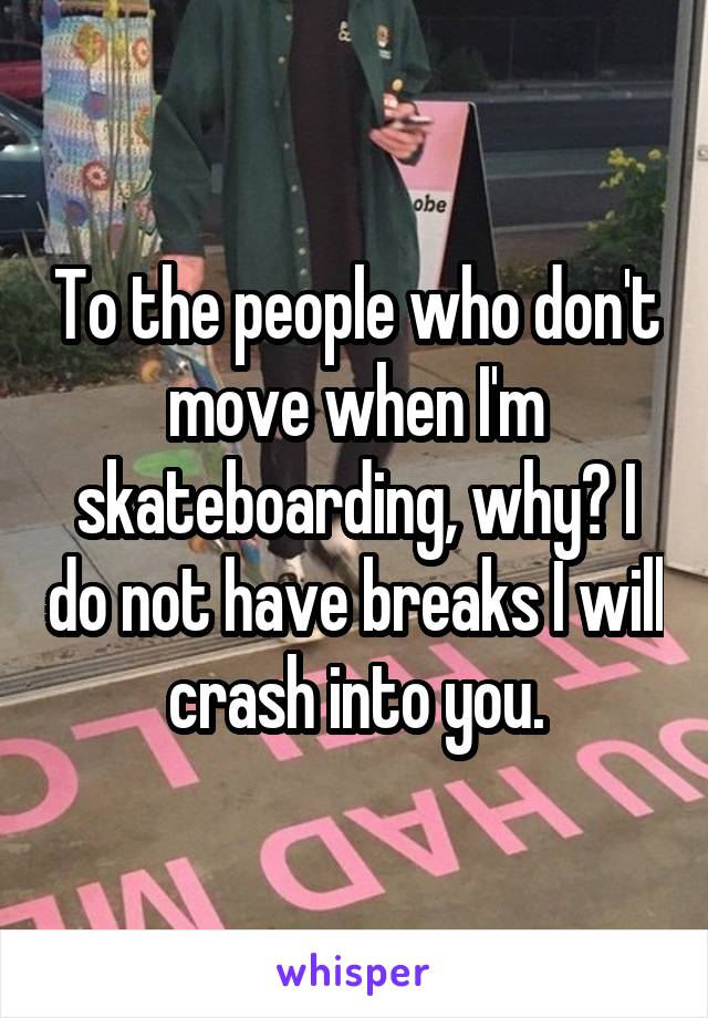 To the people who don't move when I'm skateboarding, why? I do not have breaks I will crash into you.
