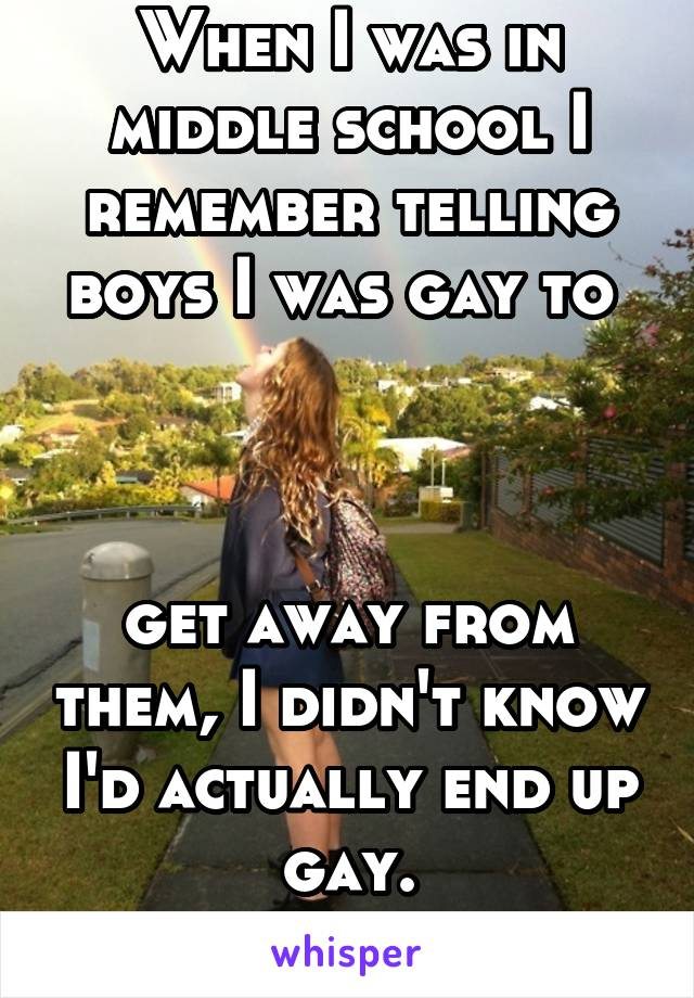 When I was in middle school I remember telling boys I was gay to     get away from them, I didn't know I'd actually end up gay.
