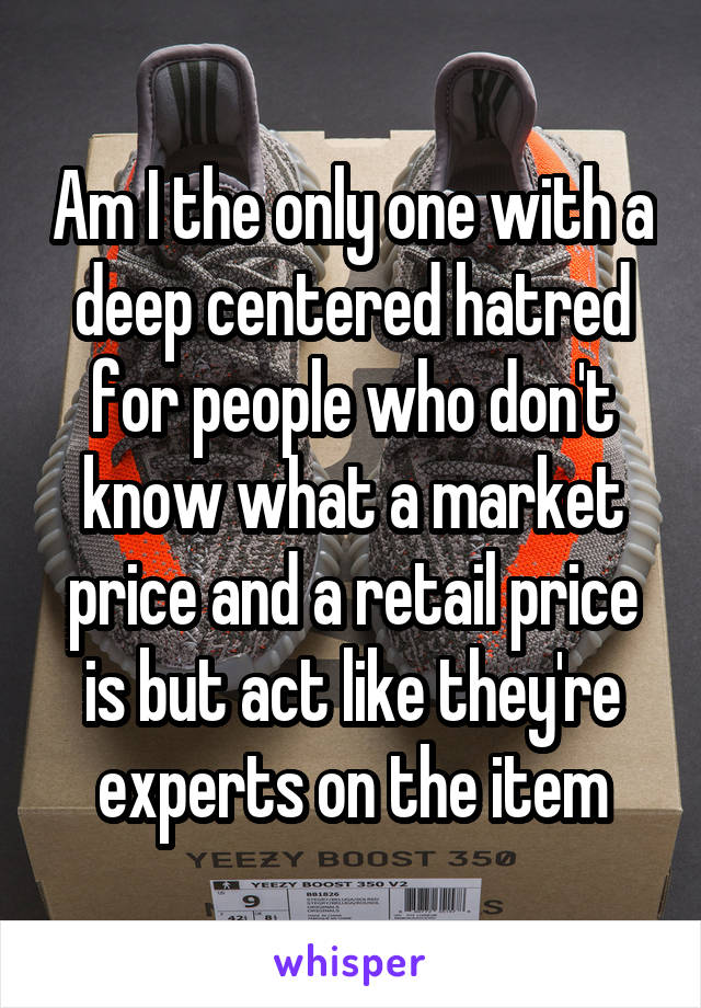 Am I the only one with a deep centered hatred for people who don't know what a market price and a retail price is but act like they're experts on the item
