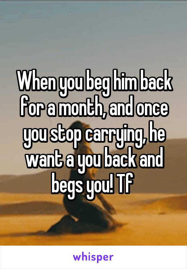 When you beg him back for a month, and once you stop carrying, he want a you back and begs you! Tf