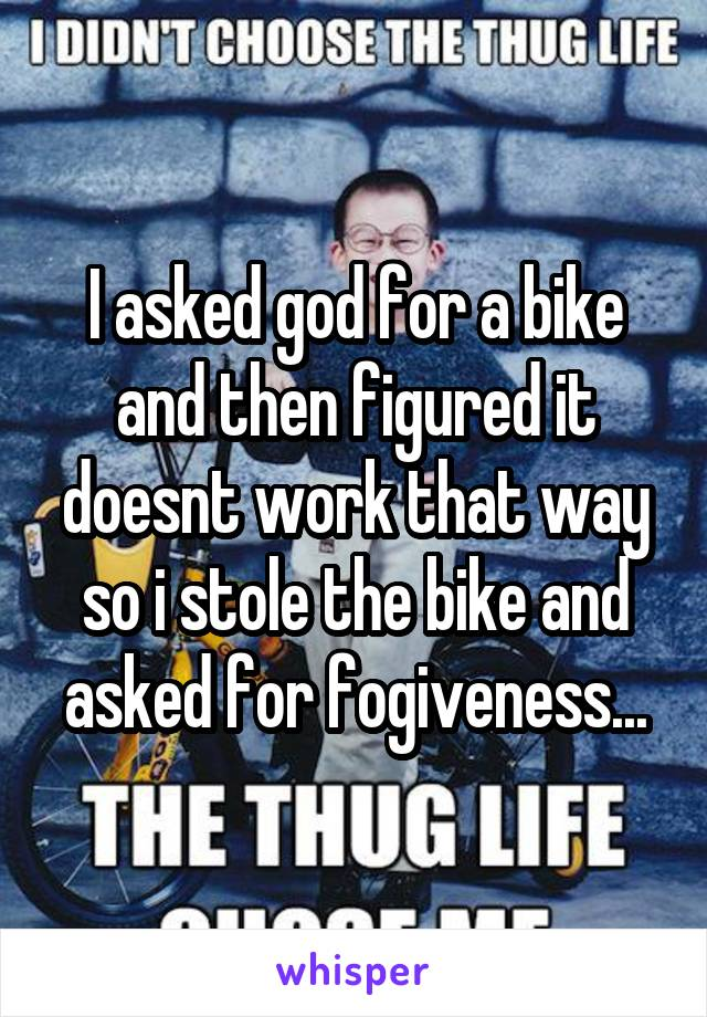 I asked god for a bike and then figured it doesnt work that way so i stole the bike and asked for fogiveness...