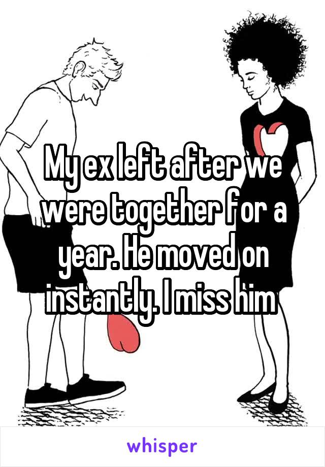 My ex left after we were together for a year. He moved on instantly. I miss him