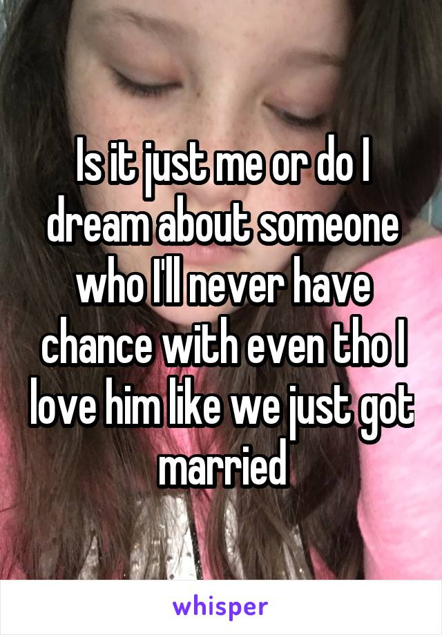 Is it just me or do I dream about someone who I'll never have chance with even tho I love him like we just got married