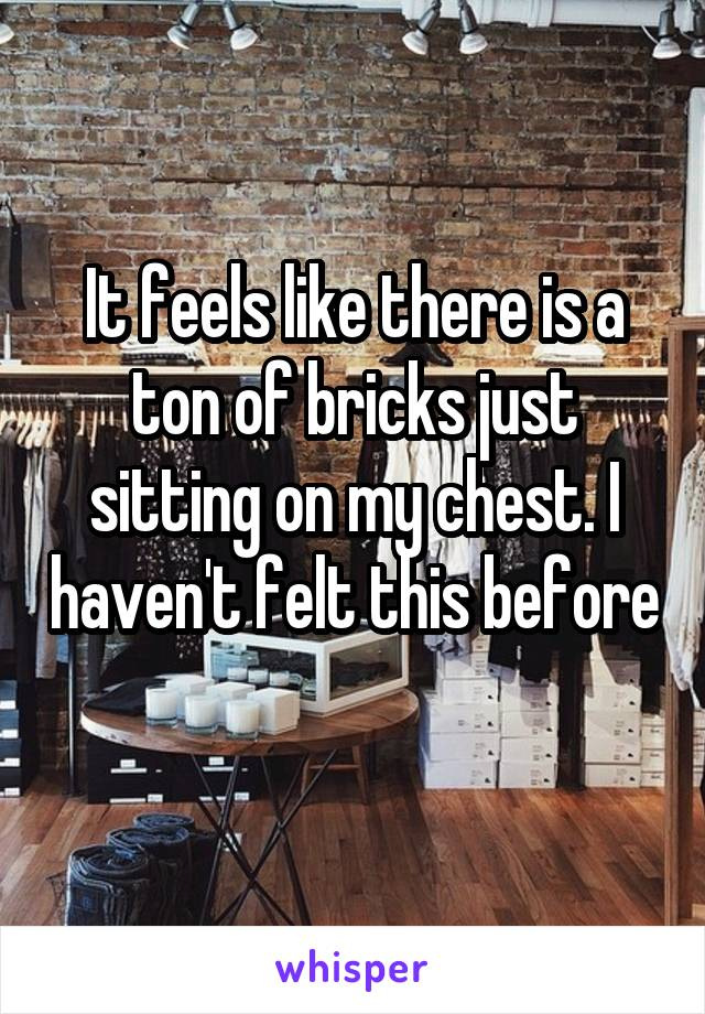 It feels like there is a ton of bricks just sitting on my chest. I haven't felt this before