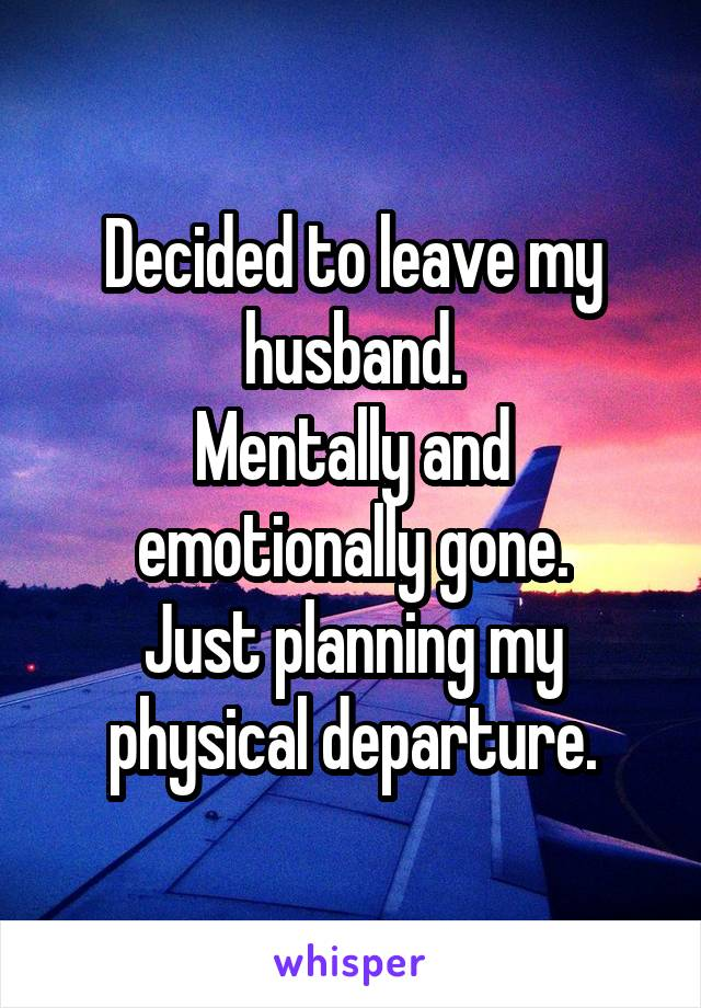 Decided to leave my husband. Mentally and emotionally gone. Just planning my physical departure.