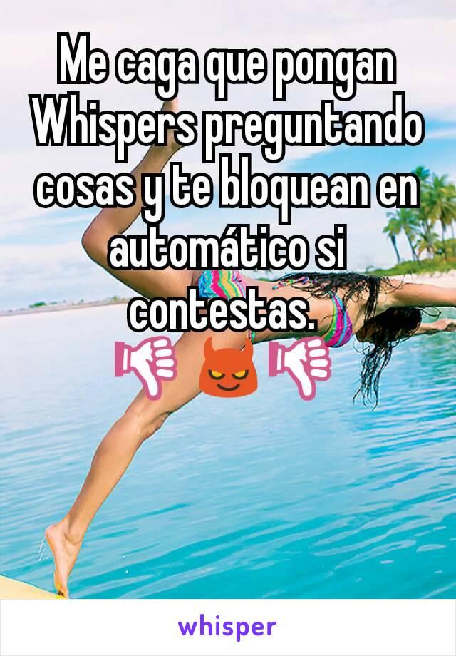 Me caga que pongan Whispers preguntando cosas y te bloquean en automático si contestas.  👎😈👎