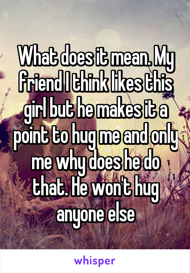 What does it mean. My friend I think likes this girl but he makes it a point to hug me and only me why does he do that. He won't hug anyone else