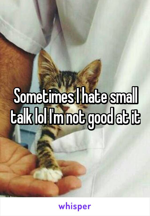 Sometimes I hate small talk lol I'm not good at it
