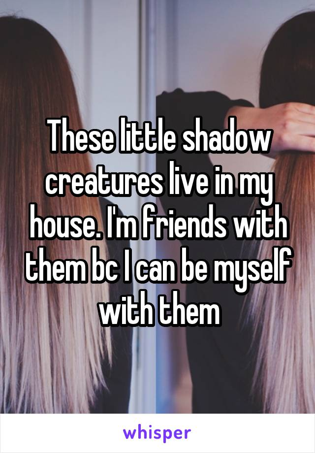 These little shadow creatures live in my house. I'm friends with them bc I can be myself with them