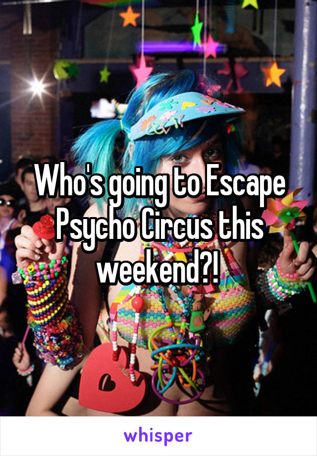 Who's going to Escape Psycho Circus this weekend?!