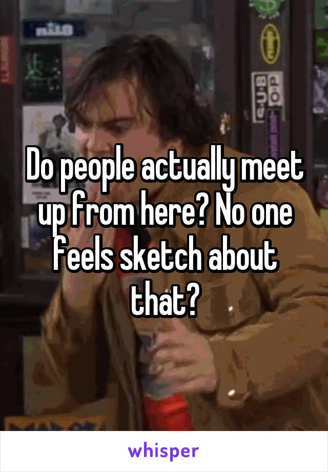 Do people actually meet up from here? No one feels sketch about that?