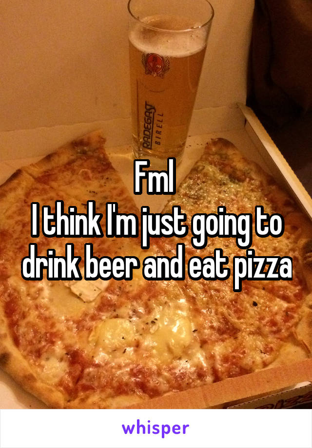 Fml  I think I'm just going to drink beer and eat pizza