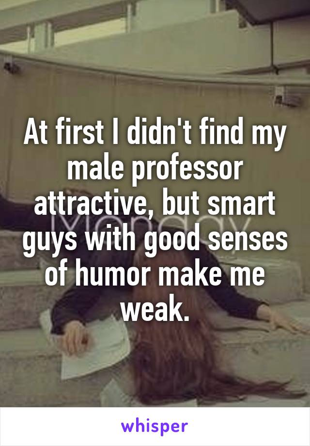 At first I didn't find my male professor attractive, but smart guys with good senses of humor make me weak.