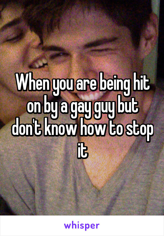 When you are being hit on by a gay guy but don't know how to stop it