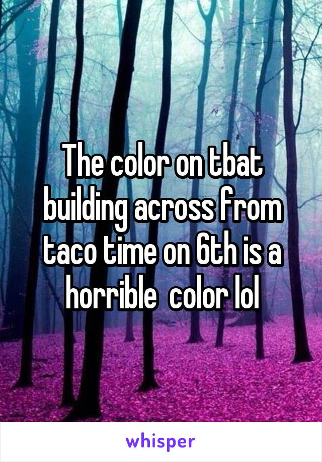 The color on tbat building across from taco time on 6th is a horrible  color lol