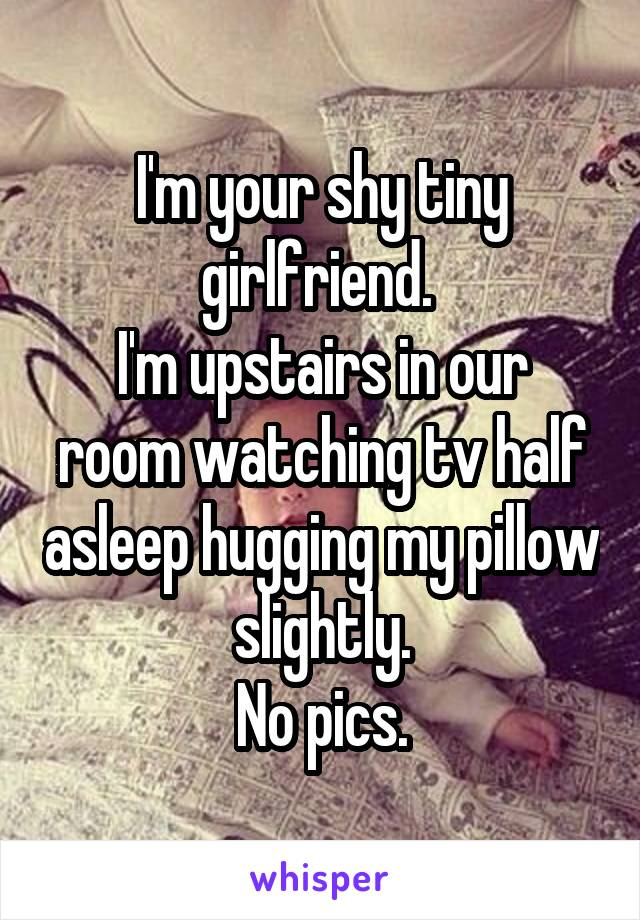 I'm your shy tiny girlfriend.  I'm upstairs in our room watching tv half asleep hugging my pillow slightly. No pics.