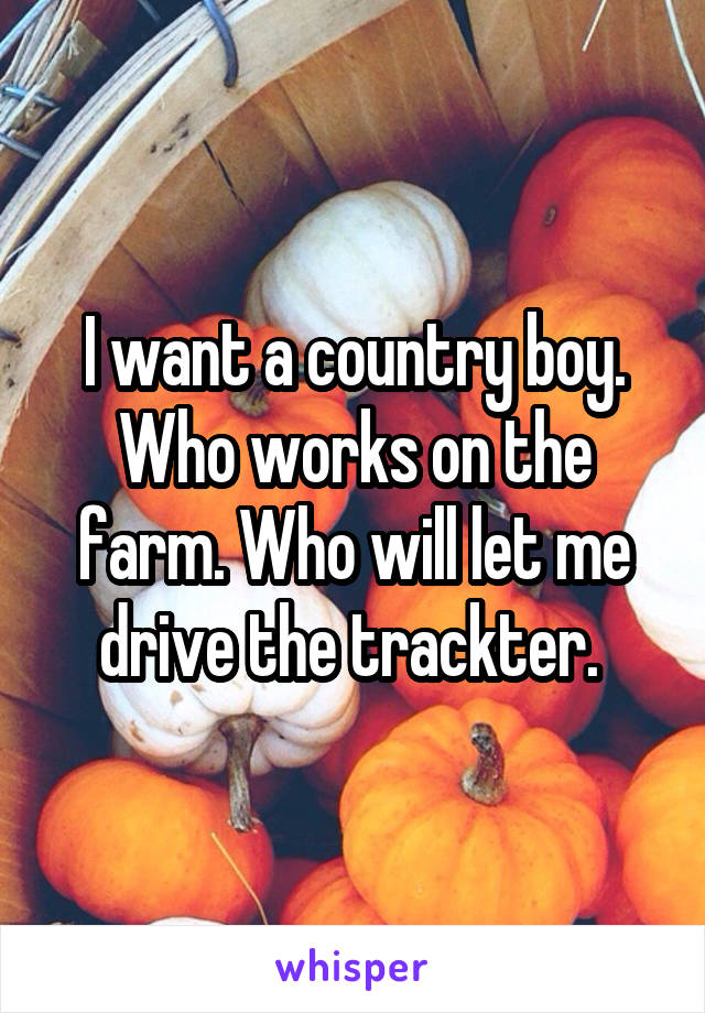 I want a country boy. Who works on the farm. Who will let me drive the trackter.