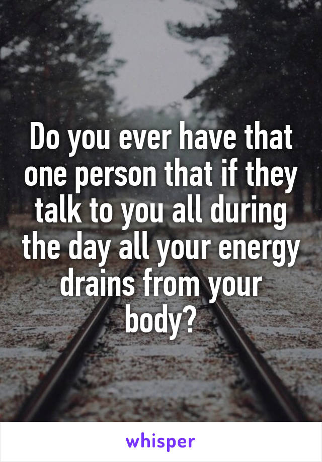 Do you ever have that one person that if they talk to you all during the day all your energy drains from your body?