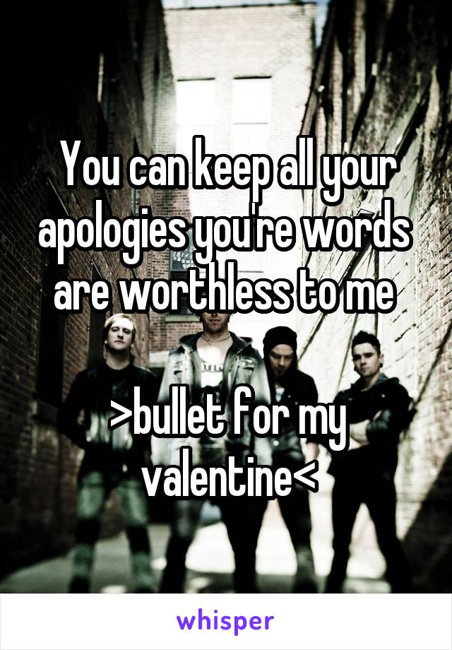You can keep all your apologies you're words  are worthless to me   >bullet for my valentine<