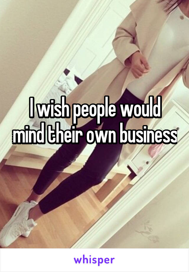 I wish people would mind their own business
