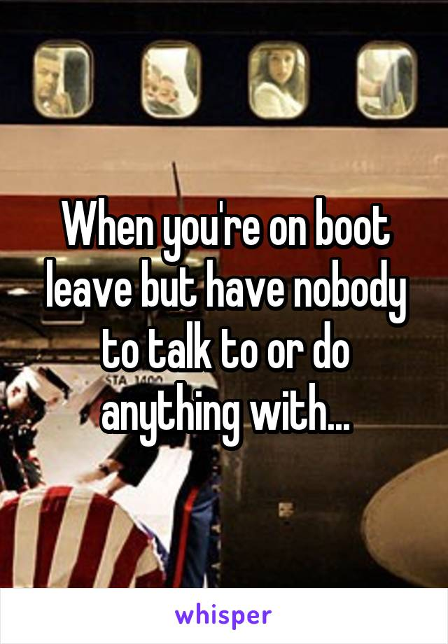 When you're on boot leave but have nobody to talk to or do anything with...