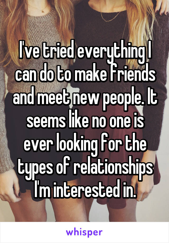 I've tried everything I can do to make friends and meet new people. It seems like no one is ever looking for the types of relationships I'm interested in.