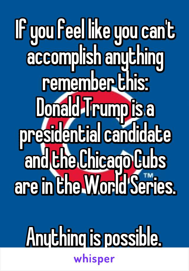 If you feel like you can't accomplish anything remember this: Donald Trump is a presidential candidate and the Chicago Cubs are in the World Series.  Anything is possible.