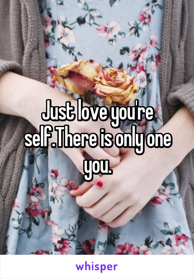 Just love you're self.There is only one you.