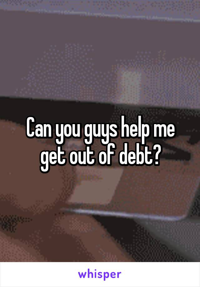 Can you guys help me get out of debt?