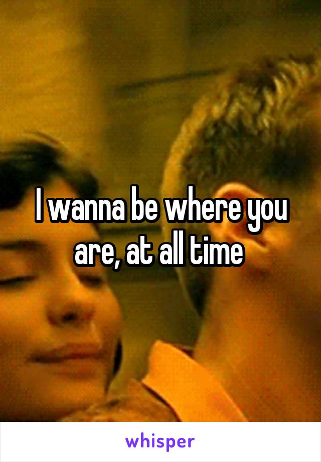 I wanna be where you are, at all time