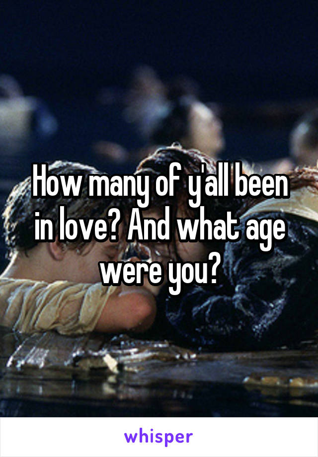 How many of y'all been in love? And what age were you?