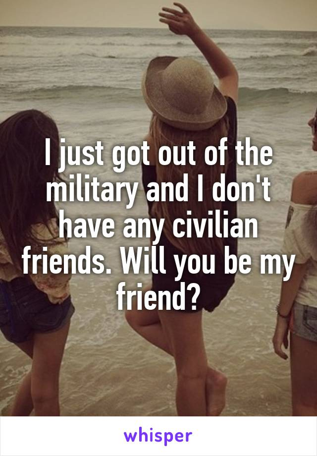 I just got out of the military and I don't have any civilian friends. Will you be my friend?