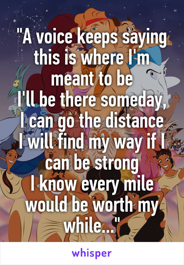 """""""A voice keeps saying this is where I'm meant to be I'll be there someday, I can go the distance I will find my way if I can be strong I know every mile would be worth my while..."""""""