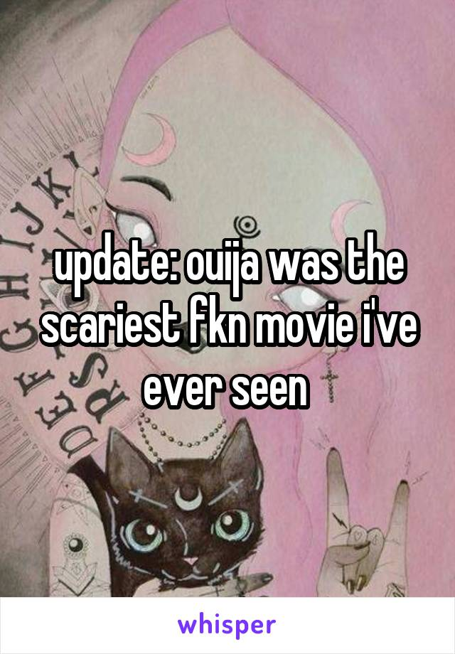 update: ouija was the scariest fkn movie i've ever seen