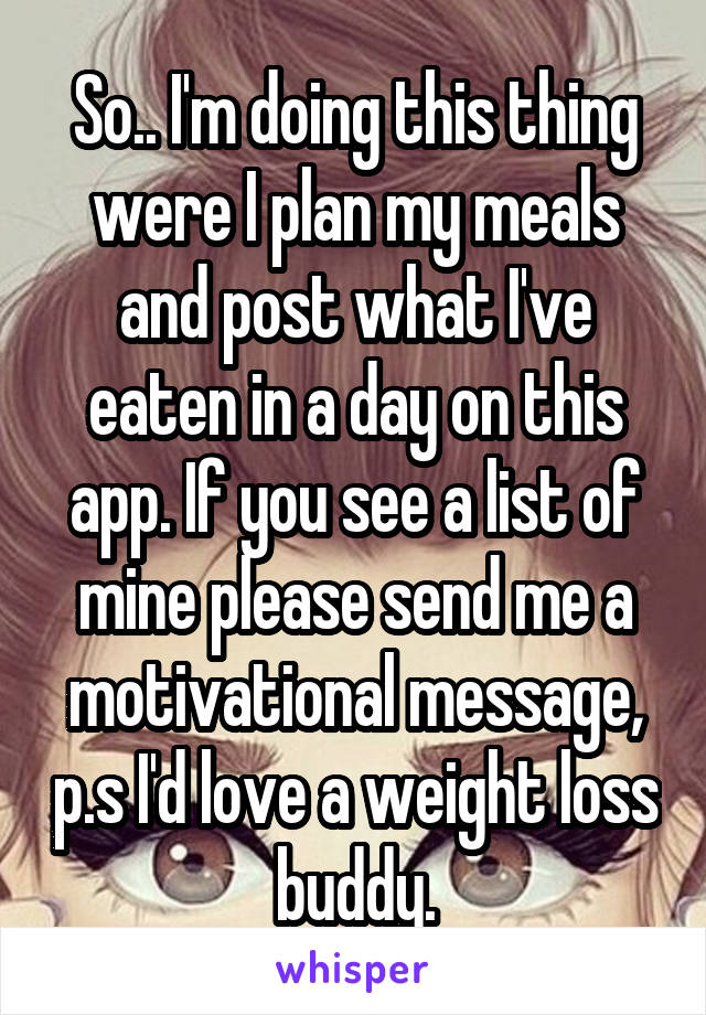 So.. I'm doing this thing were I plan my meals and post what I've eaten in a day on this app. If you see a list of mine please send me a motivational message, p.s I'd love a weight loss buddy.